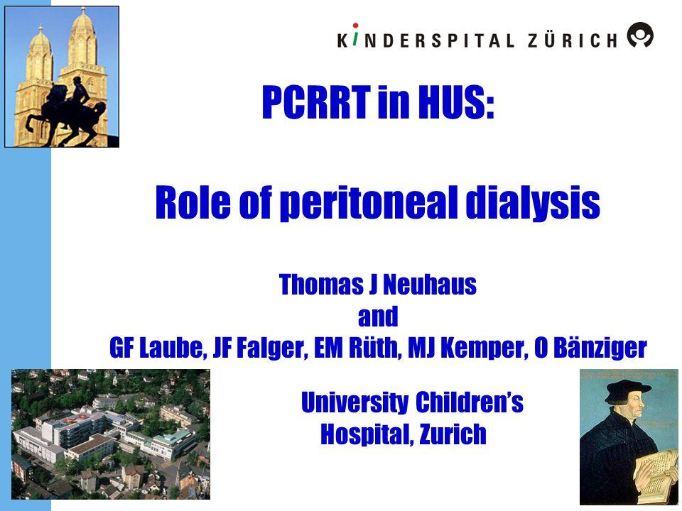 PCRRT in HUS: Role of peritoneal dialysis Thomas J Neuhaus and GF Laube, JF Falger, EM Rüth, MJ Kemper, O Bänziger University Childrens Hospital, Zuri