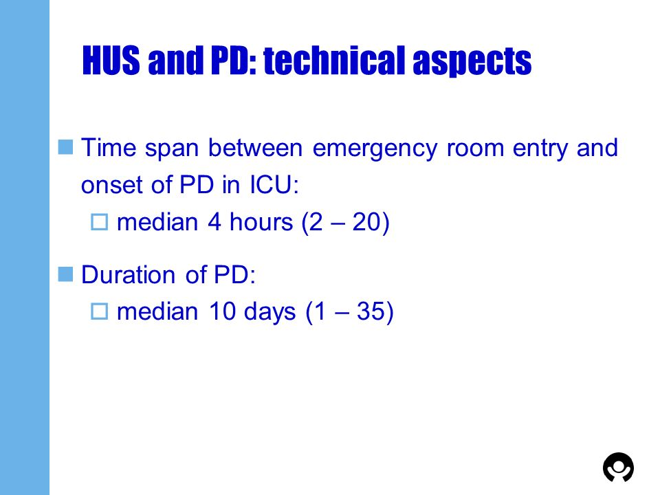 HUS and PD: technical aspects Time span between emergency room entry and onset of PD in ICU: median 4 hours (2 – 20) Duration of PD: median 10 days (1