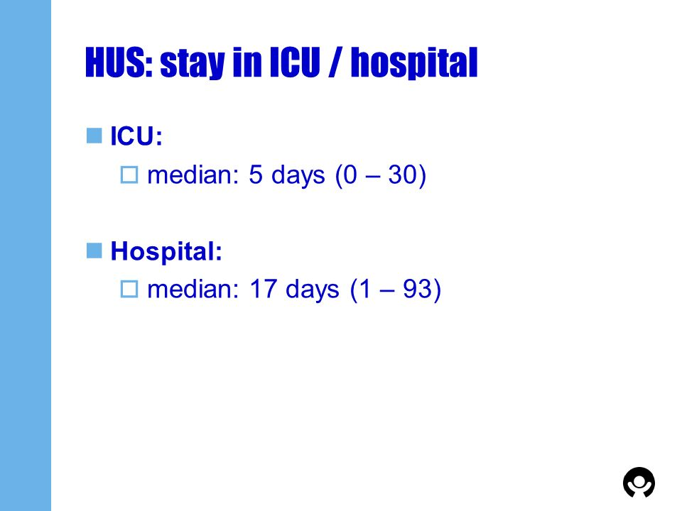 HUS: stay in ICU / hospital ICU: median: 5 days (0 – 30) Hospital: median: 17 days (1 – 93)