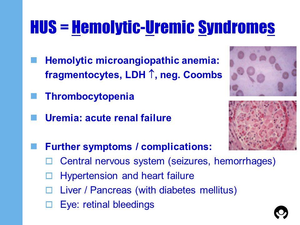 HUS = Hemolytic-Uremic Syndromes Hemolytic microangiopathic anemia: fragmentocytes, LDH, neg. Coombs Thrombocytopenia Uremia: acute renal failure Furt