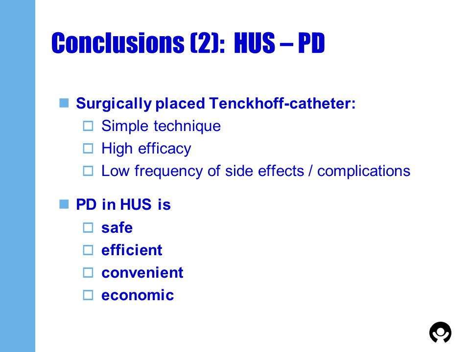 Conclusions (2): HUS – PD Surgically placed Tenckhoff-catheter: Simple technique High efficacy Low frequency of side effects / complications PD in HUS