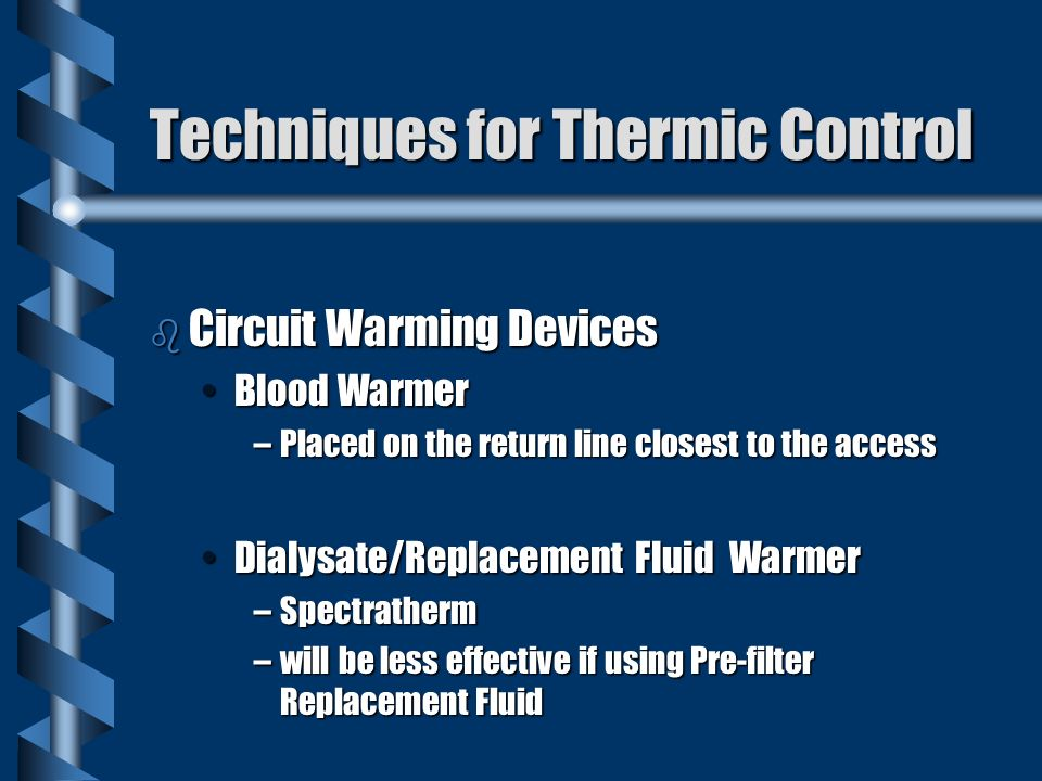 Techniques for Thermic Control b Circuit Warming Devices Blood WarmerBlood Warmer –Placed on the return line closest to the access Dialysate/Replacement Fluid WarmerDialysate/Replacement Fluid Warmer –Spectratherm –will be less effective if using Pre-filter Replacement Fluid