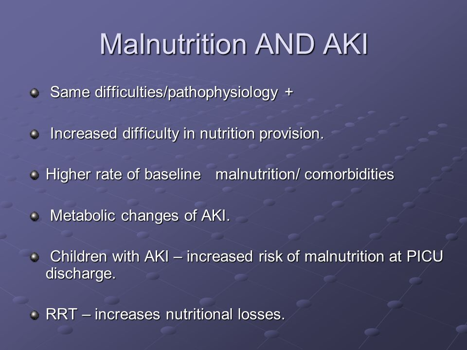 Malnutrition AND AKI Same difficulties/pathophysiology + Same difficulties/pathophysiology + Increased difficulty in nutrition provision. Increased di