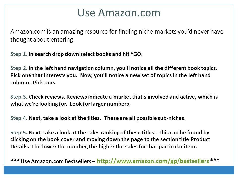Use Amazon.com Amazon.com is an amazing resource for finding niche markets youd never have thought about entering.