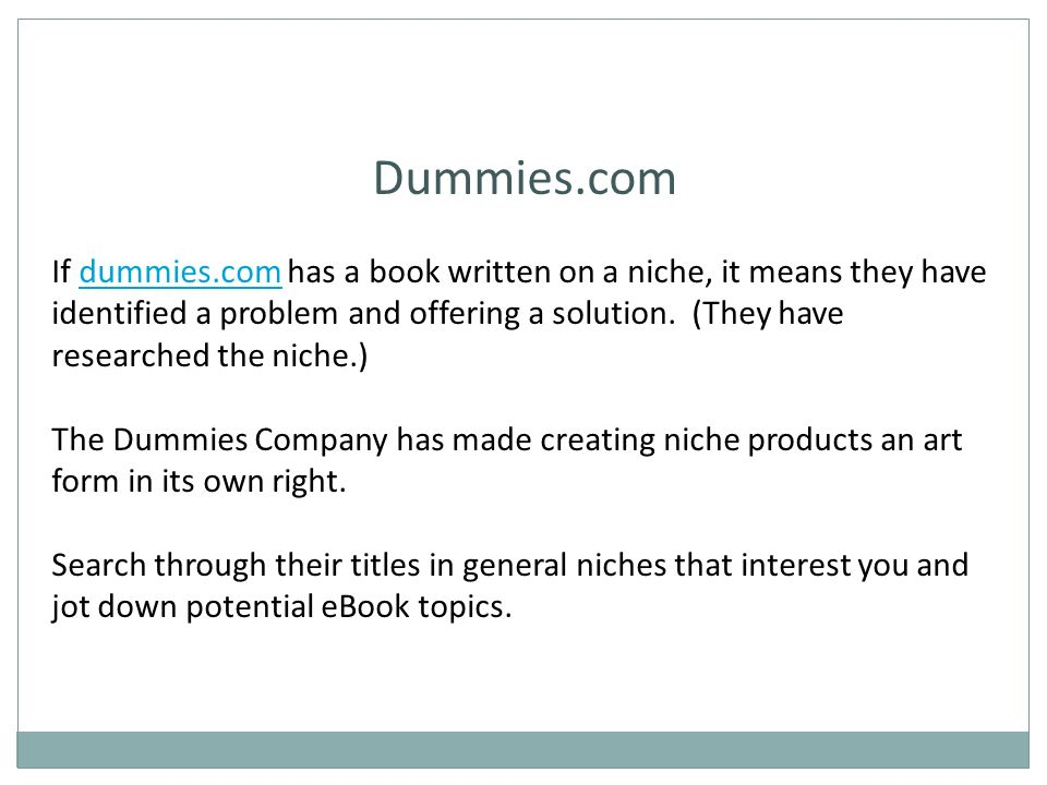 Dummies.com If dummies.com has a book written on a niche, it means they have identified a problem and offering a solution.