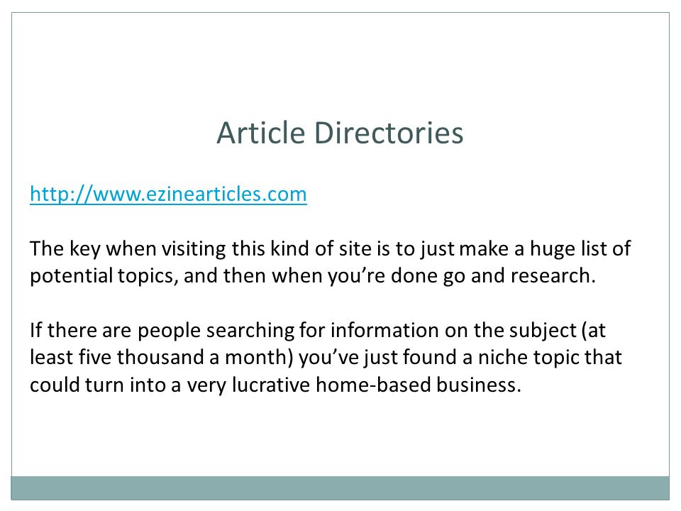 Article Directories http://www.ezinearticles.com The key when visiting this kind of site is to just make a huge list of potential topics, and then when youre done go and research.