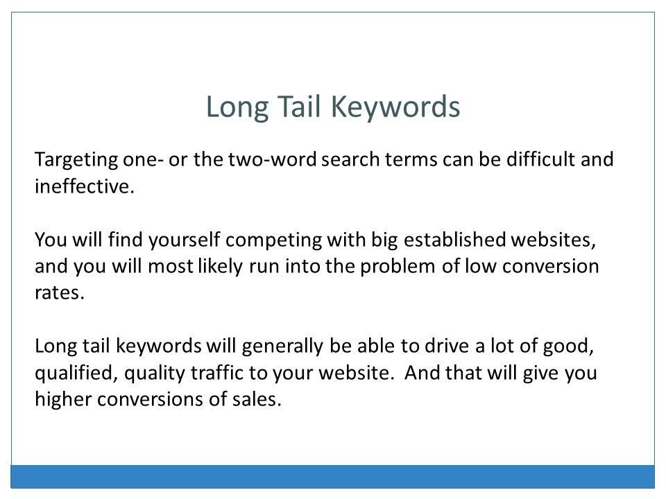 Long Tail Keywords Targeting one- or the two-word search terms can be difficult and ineffective.