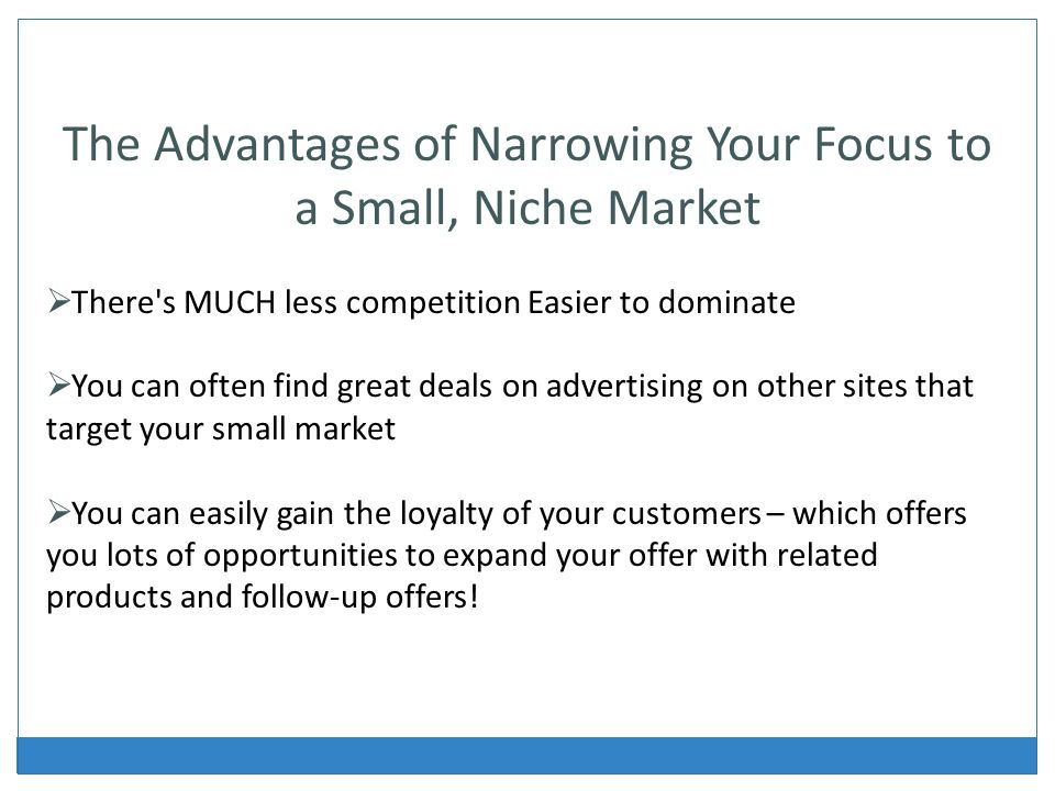 The Advantages of Narrowing Your Focus to a Small, Niche Market There s MUCH less competition Easier to dominate You can often find great deals on advertising on other sites that target your small market You can easily gain the loyalty of your customers – which offers you lots of opportunities to expand your offer with related products and follow-up offers!
