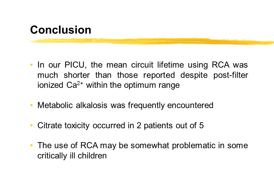 Conclusion In our PICU, the mean circuit lifetime using RCA was much shorter than those reported despite post-filter ionized Ca 2+ within the optimum