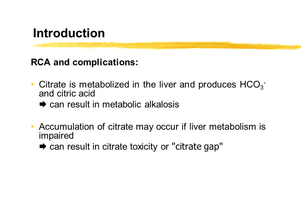 Introduction RCA and complications: Citrate is metabolized in the liver and produces HCO 3 - and citric acid can result in metabolic alkalosis Accumul