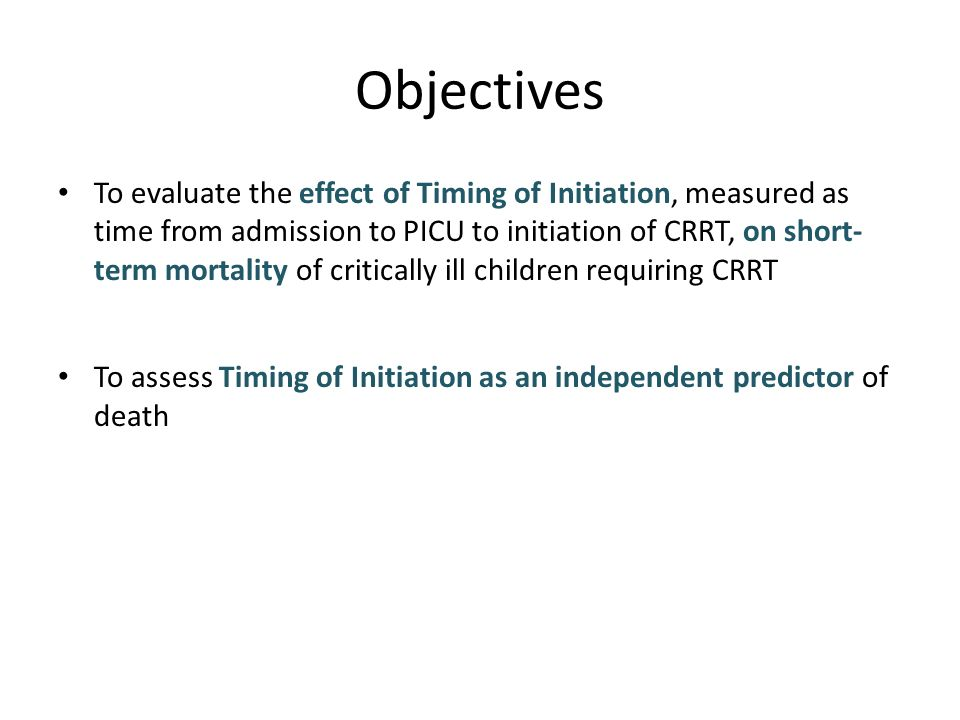 Objectives To evaluate the effect of Timing of Initiation, measured as time from admission to PICU to initiation of CRRT, on short- term mortality of critically ill children requiring CRRT To assess Timing of Initiation as an independent predictor of death
