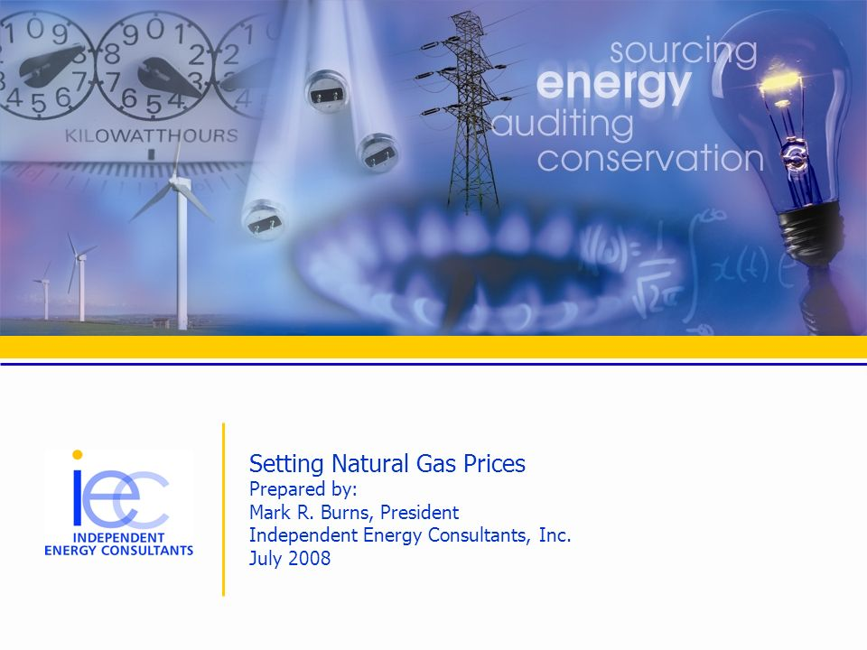 Setting Natural Gas Prices Prepared by: Mark R. Burns, President Independent Energy Consultants, Inc. July 2008