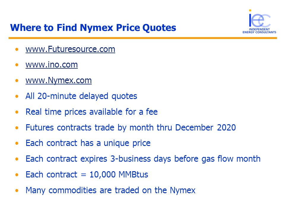 Where to Find Nymex Price Quotes www.Futuresource.com www.ino.com www.Nymex.com All 20-minute delayed quotes Real time prices available for a fee Futu