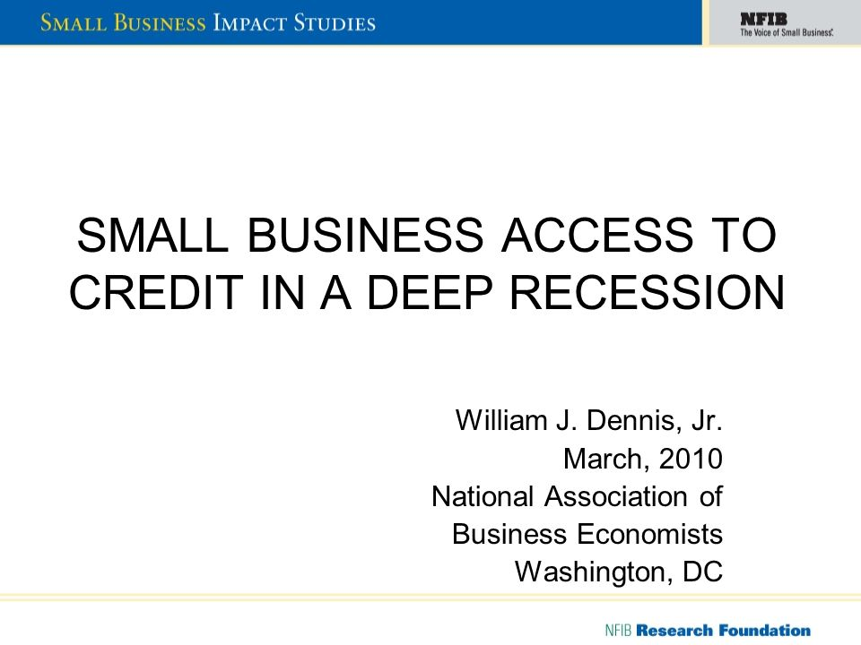 SMALL BUSINESS ACCESS TO CREDIT IN A DEEP RECESSION William J. Dennis, Jr. March, 2010 National Association of Business Economists Washington, DC