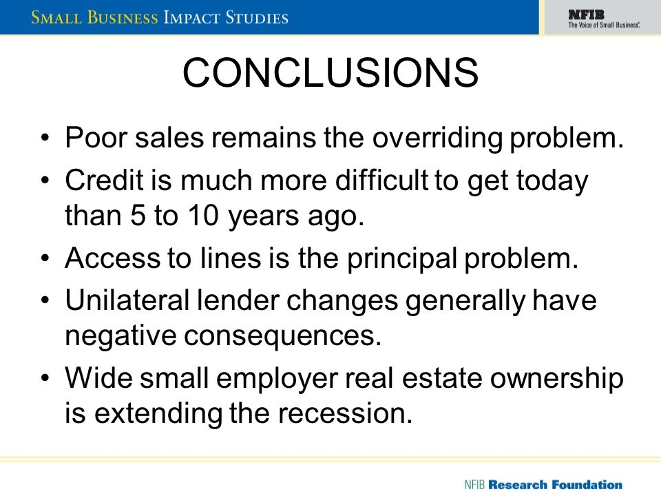 CONCLUSIONS Poor sales remains the overriding problem. Credit is much more difficult to get today than 5 to 10 years ago. Access to lines is the princ