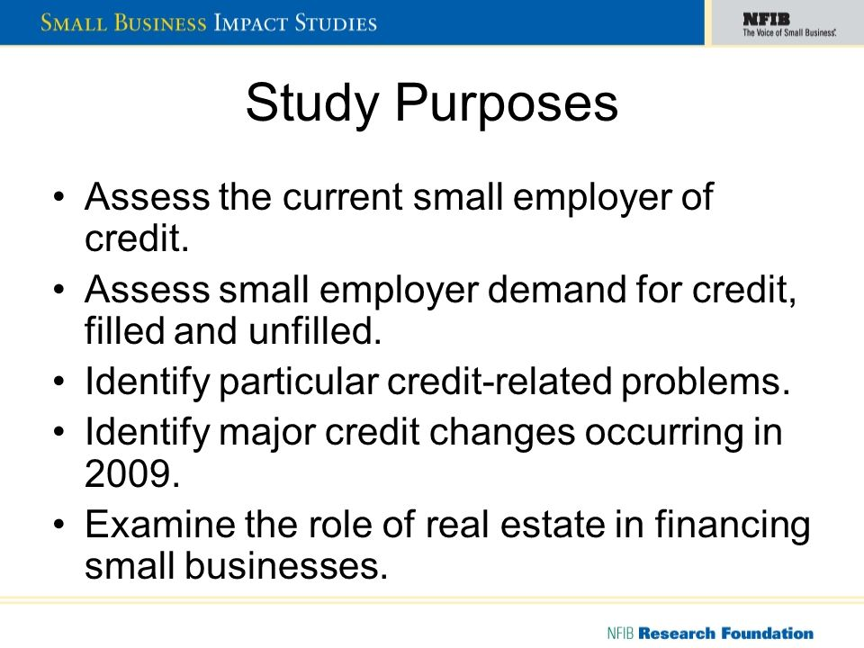 Study Purposes Assess the current small employer of credit. Assess small employer demand for credit, filled and unfilled. Identify particular credit-r