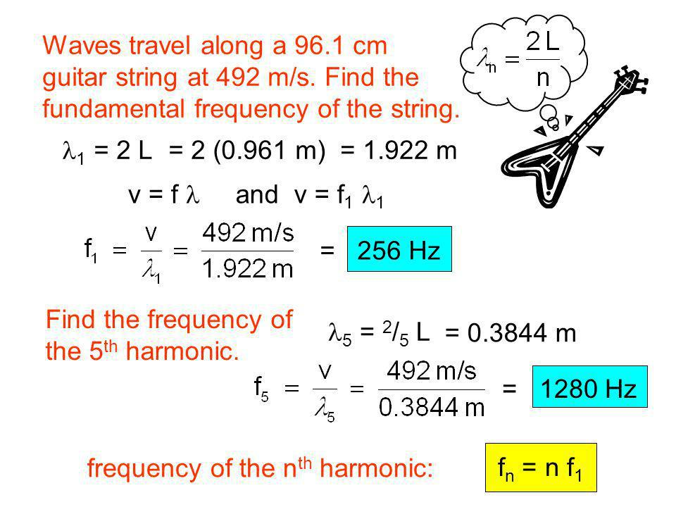 f n = n f 1 Waves travel along a 96.1 cm guitar string at 492 m/s. Find the fundamental frequency of the string. Find the frequency of the 5 th harmon