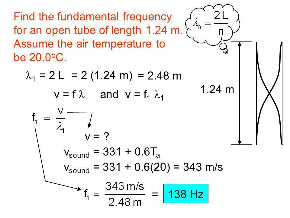 Find the fundamental frequency for an open tube of length 1.24 m. Assume the air temperature to be 20.0 o C. 1.24 m 1 = 2 L = 2 (1.24 m) = 2.48 m v =