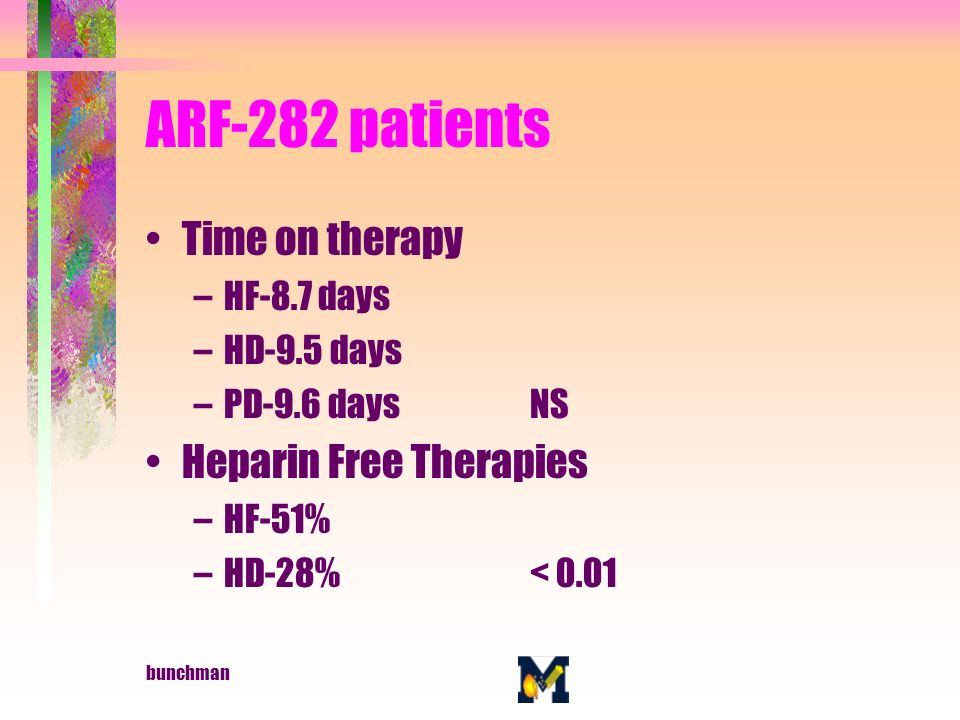 bunchman ARF-282 patients Time on therapy –HF-8.7 days –HD-9.5 days –PD-9.6 daysNS Heparin Free Therapies –HF-51% –HD-28%< 0.01