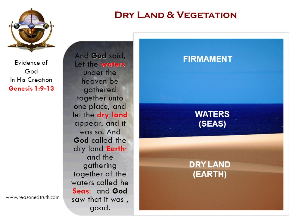 Evidence of God In His Creation Genesis 1:9-13 www.reasonedtruth.com God waters dry land God Earth SeasGod And God said, Let the waters under the heaven be gathered together unto one place, and let the dry land appear: and it was so.