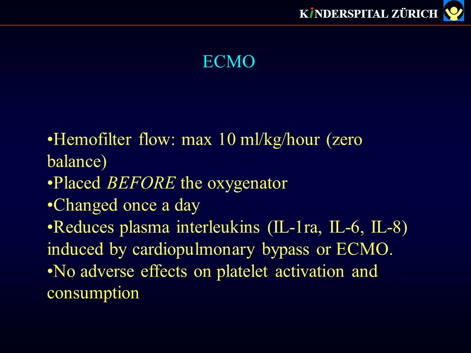 ECMO K NDERSPITAL ZÜRICH Hemofilter flow: max 10 ml/kg/hour (zero balance) Placed BEFORE the oxygenator Changed once a day Reduces plasma interleukins