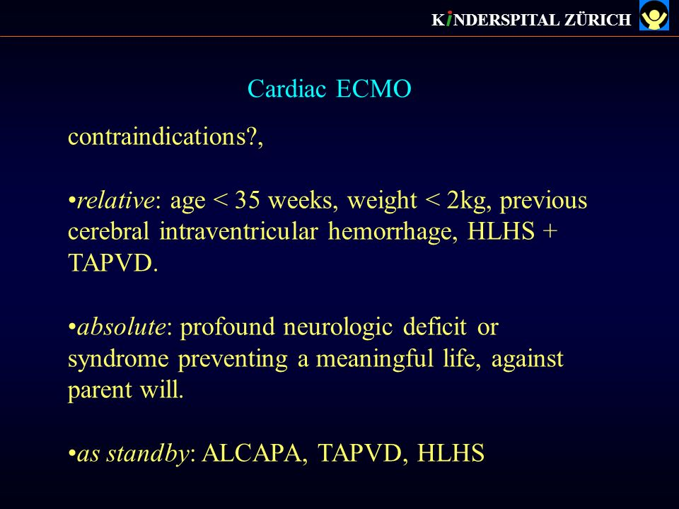 Cardiac ECMO K NDERSPITAL ZÜRICH contraindications?, relative: age < 35 weeks, weight < 2kg, previous cerebral intraventricular hemorrhage, HLHS + TAP