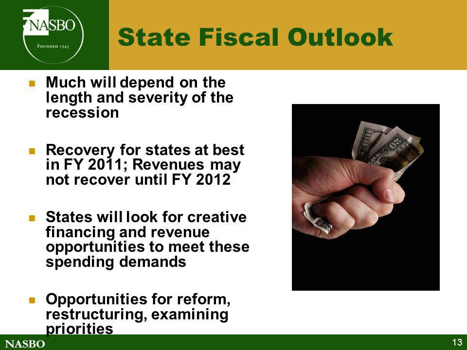 NASBO 13 State Fiscal Outlook Much will depend on the length and severity of the recession Recovery for states at best in FY 2011; Revenues may not recover until FY 2012 States will look for creative financing and revenue opportunities to meet these spending demands Opportunities for reform, restructuring, examining priorities