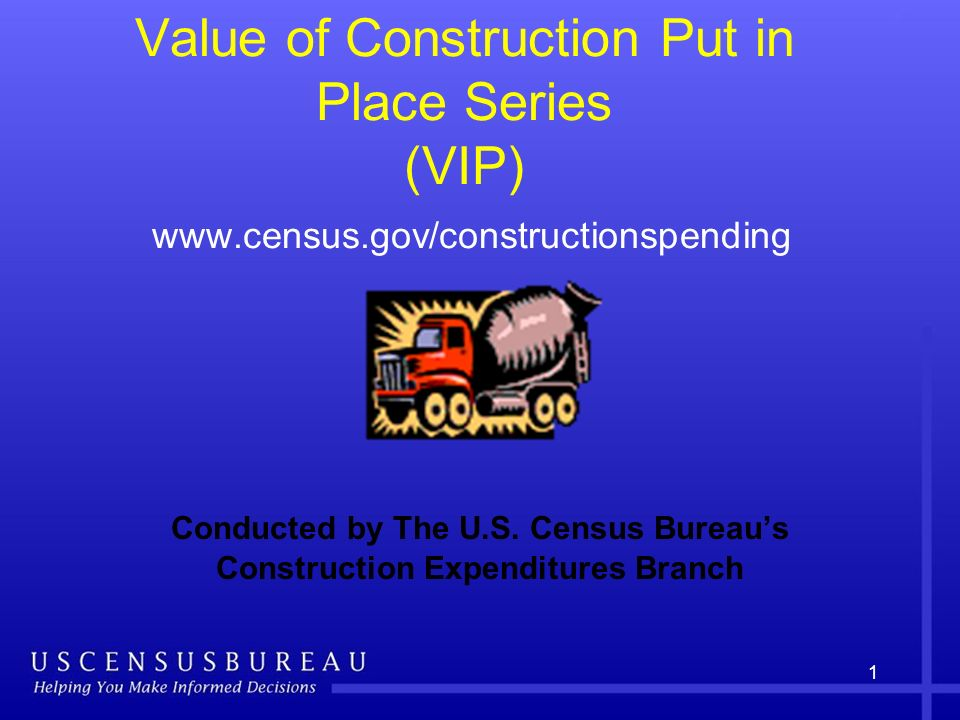 1 Value of Construction Put in Place Series (VIP) www.census.gov/constructionspending Conducted by The U.S.