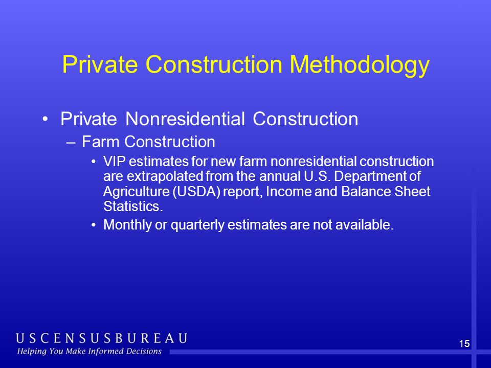 15 Private Construction Methodology Private Nonresidential Construction –Farm Construction VIP estimates for new farm nonresidential construction are extrapolated from the annual U.S.