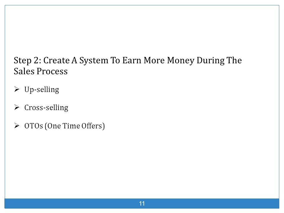 11 Step 2: Create A System To Earn More Money During The Sales Process Up-selling Cross-selling OTOs (One Time Offers)