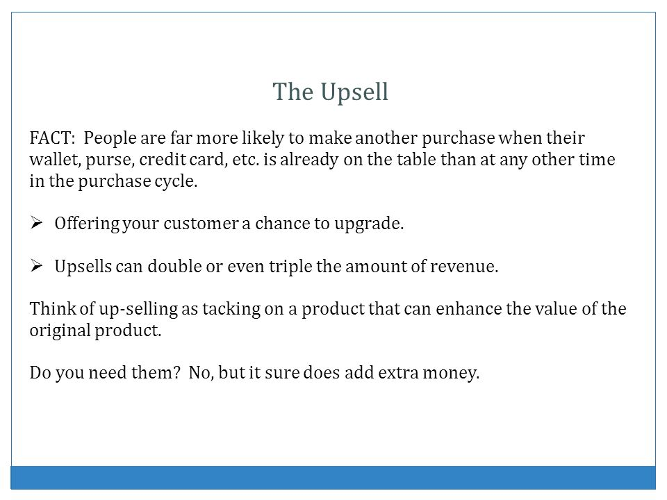 The Upsell FACT: People are far more likely to make another purchase when their wallet, purse, credit card, etc. is already on the table than at any o