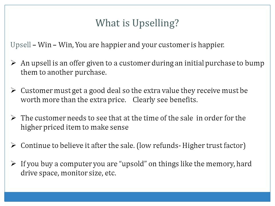 What is Upselling? Upsell – Win – Win, You are happier and your customer is happier. An upsell is an offer given to a customer during an initial purch