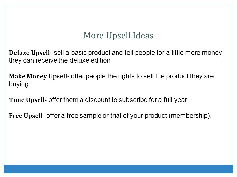 More Upsell Ideas Deluxe Upsell- sell a basic product and tell people for a little more money they can receive the deluxe edition Make Money Upsell- o