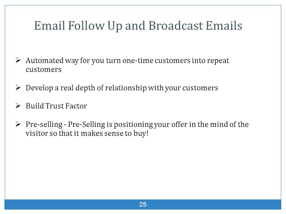 25 Email Follow Up and Broadcast Emails Automated way for you turn one-time customers into repeat customers Develop a real depth of relationship with