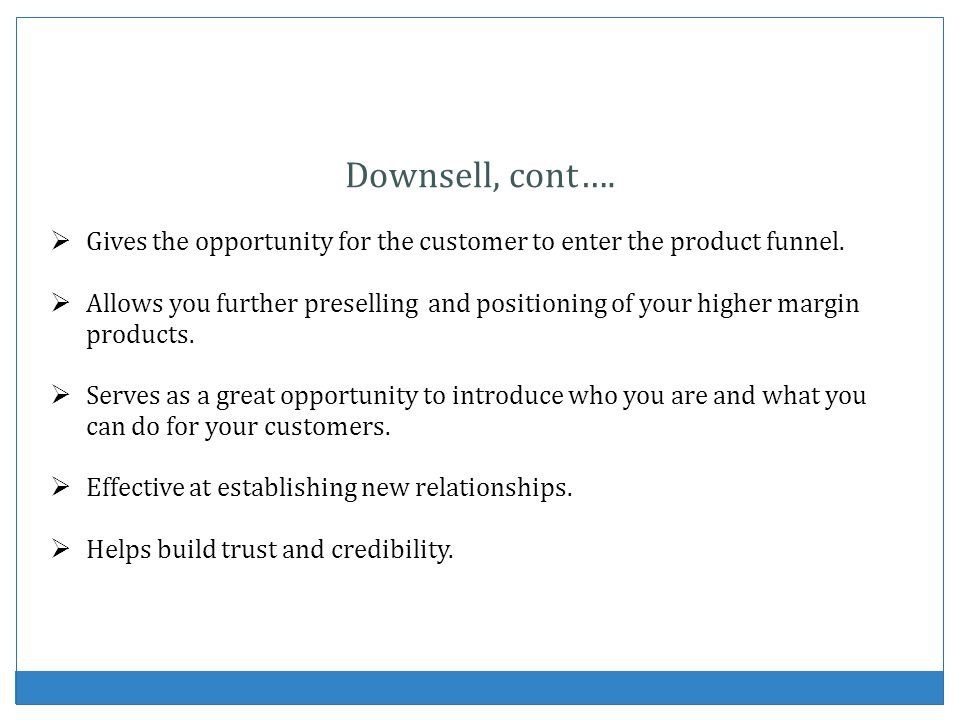 Downsell, cont…. Gives the opportunity for the customer to enter the product funnel. Allows you further preselling and positioning of your higher marg