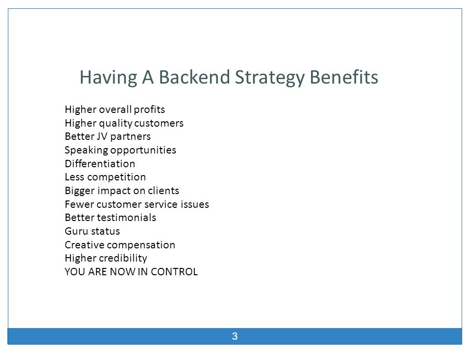 3 Having A Backend Strategy Benefits Higher overall profits Higher quality customers Better JV partners Speaking opportunities Differentiation Less co