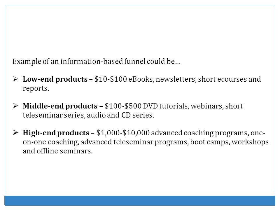 Example of an information-based funnel could be… Low-end products – $10-$100 eBooks, newsletters, short ecourses and reports. Middle-end products – $1