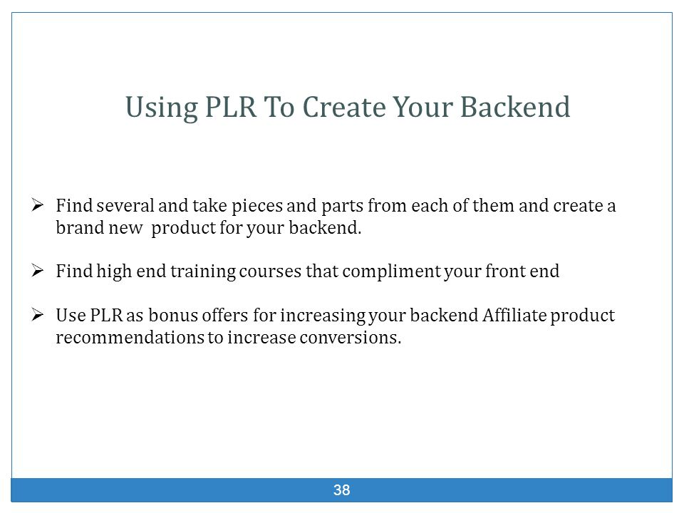 38 Find several and take pieces and parts from each of them and create a brand new product for your backend. Find high end training courses that compl