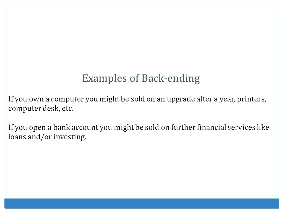 Examples of Back-ending If you own a computer you might be sold on an upgrade after a year, printers, computer desk, etc. If you open a bank account y