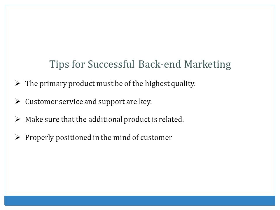 Tips for Successful Back-end Marketing The primary product must be of the highest quality. Customer service and support are key. Make sure that the ad