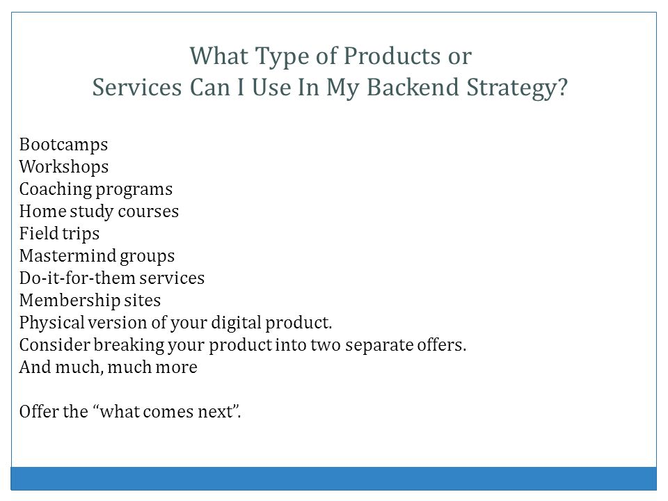 What Type of Products or Services Can I Use In My Backend Strategy? Bootcamps Workshops Coaching programs Home study courses Field trips Mastermind gr