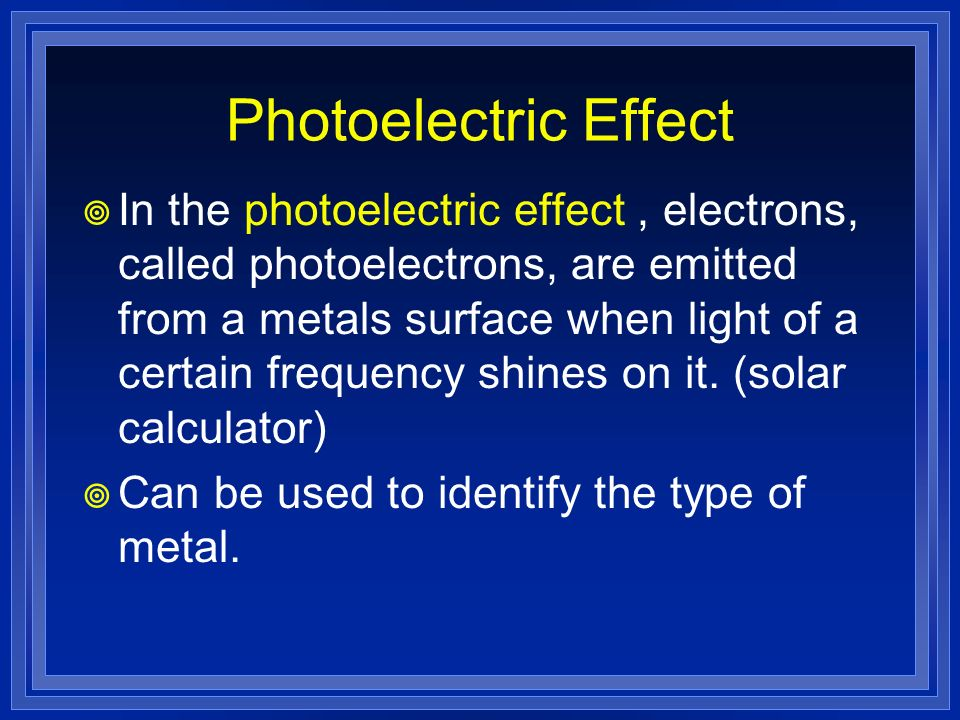 Photoelectric Effect In the photoelectric effect, electrons, called photoelectrons, are emitted from a metals surface when light of a certain frequenc
