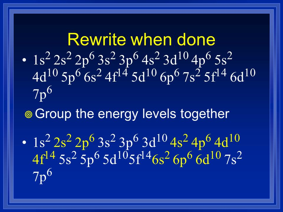 Rewrite when done Group the energy levels together 1s 2 2s 2 2p 6 3s 2 3p 6 3d 10 4s 2 4p 6 4d 10 4f 14 5s 2 5p 6 5d 10 5f 14 6s 2 6p 6 6d 10 7s 2 7p