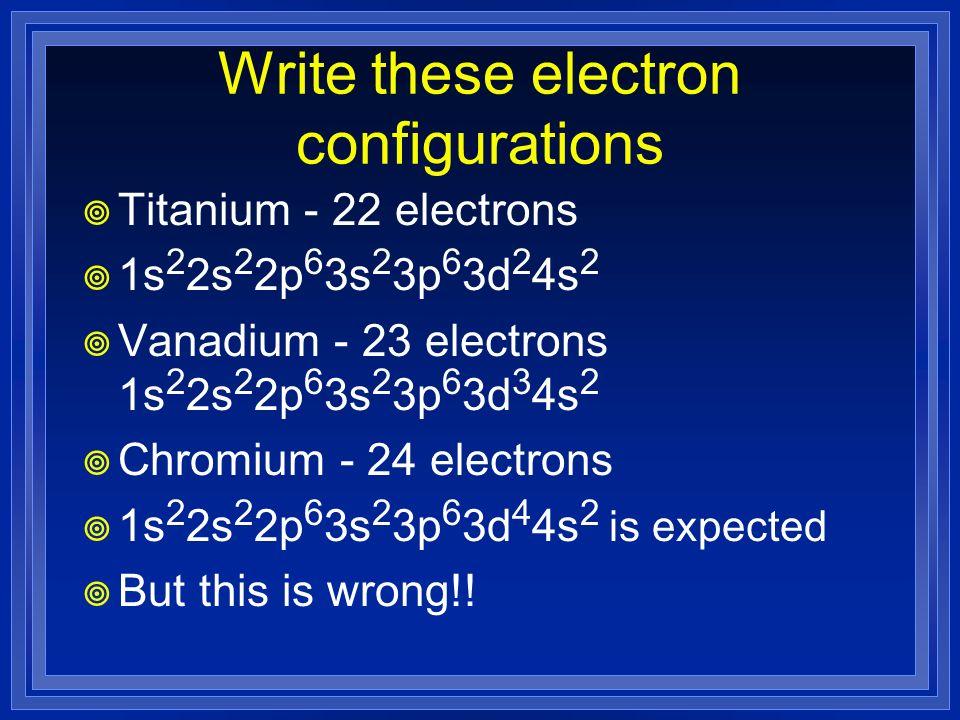 Write these electron configurations Titanium - 22 electrons 1s 2 2s 2 2p 6 3s 2 3p 6 3d 2 4s 2 Vanadium - 23 electrons 1s 2 2s 2 2p 6 3s 2 3p 6 3d 3 4