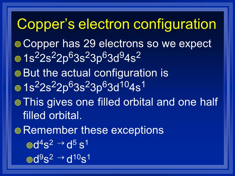Coppers electron configuration Copper has 29 electrons so we expect 1s 2 2s 2 2p 6 3s 2 3p 6 3d 9 4s 2 But the actual configuration is 1s 2 2s 2 2p 6
