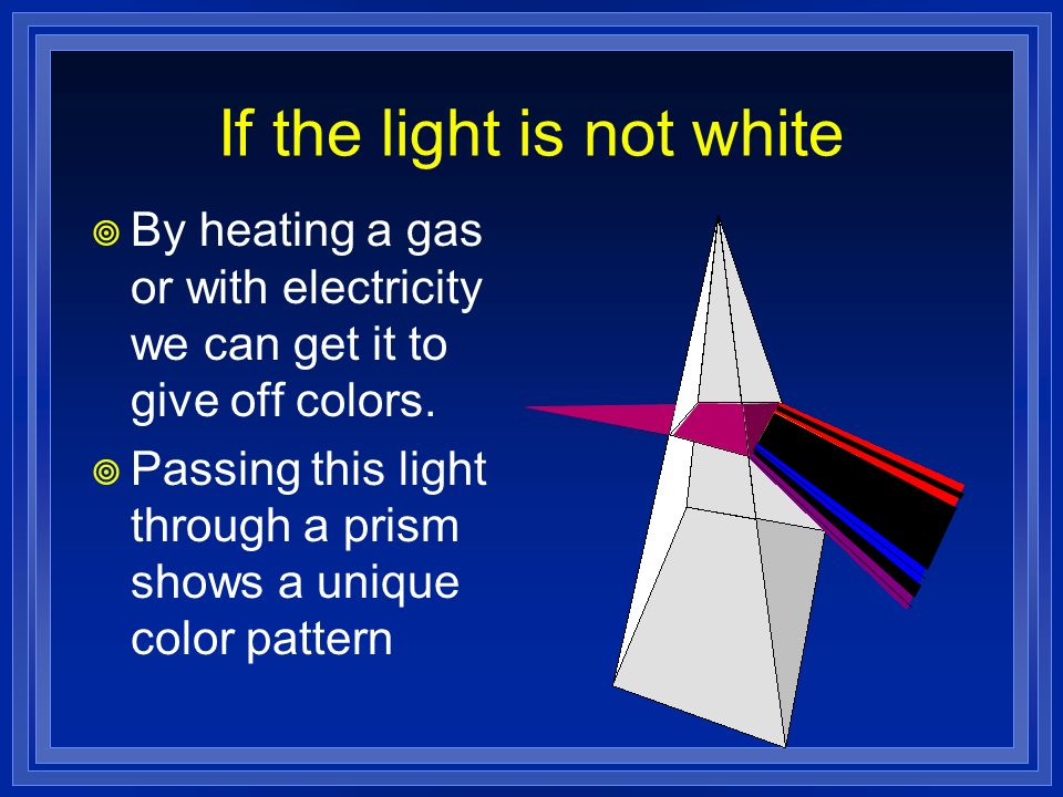 If the light is not white By heating a gas or with electricity we can get it to give off colors. Passing this light through a prism shows a unique col