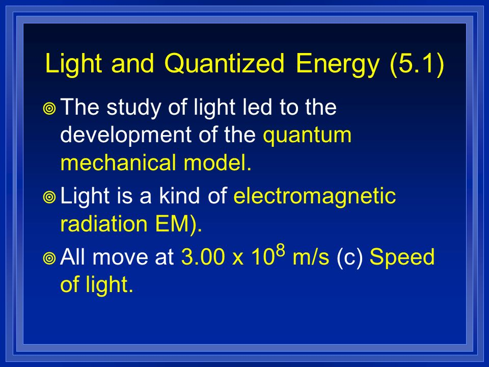 Light and Quantized Energy (5.1) The study of light led to the development of the quantum mechanical model. Light is a kind of electromagnetic radiati