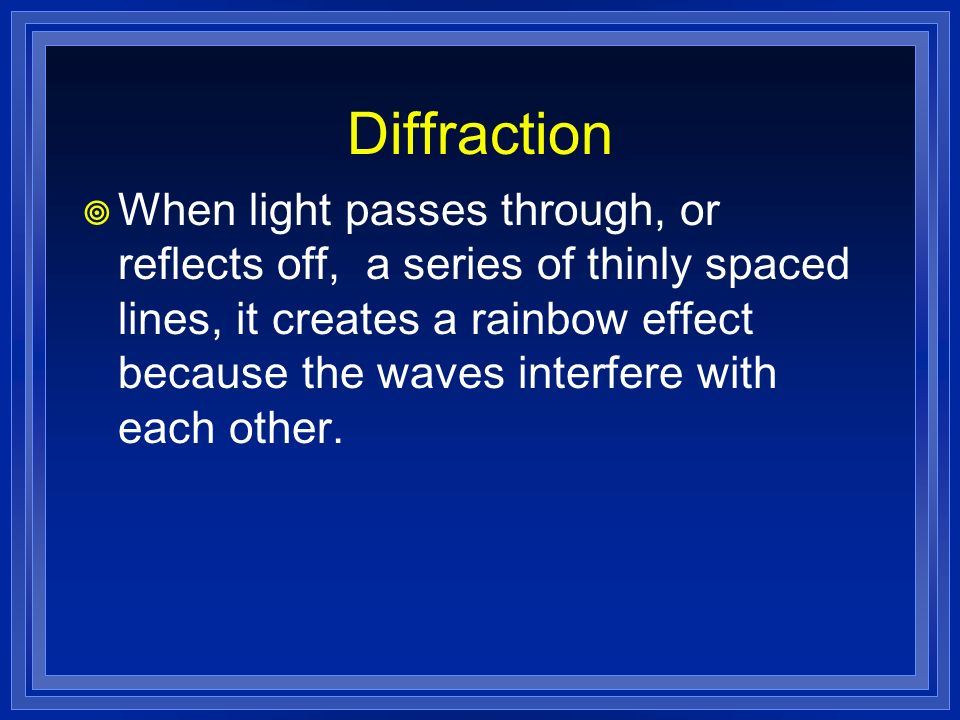Diffraction When light passes through, or reflects off, a series of thinly spaced lines, it creates a rainbow effect because the waves interfere with