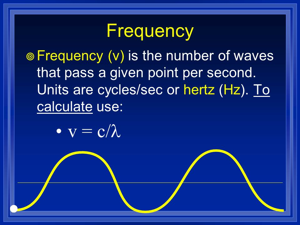 Frequency Frequency (v) is the number of waves that pass a given point per second. Units are cycles/sec or hertz (Hz). To calculate use: v = c/
