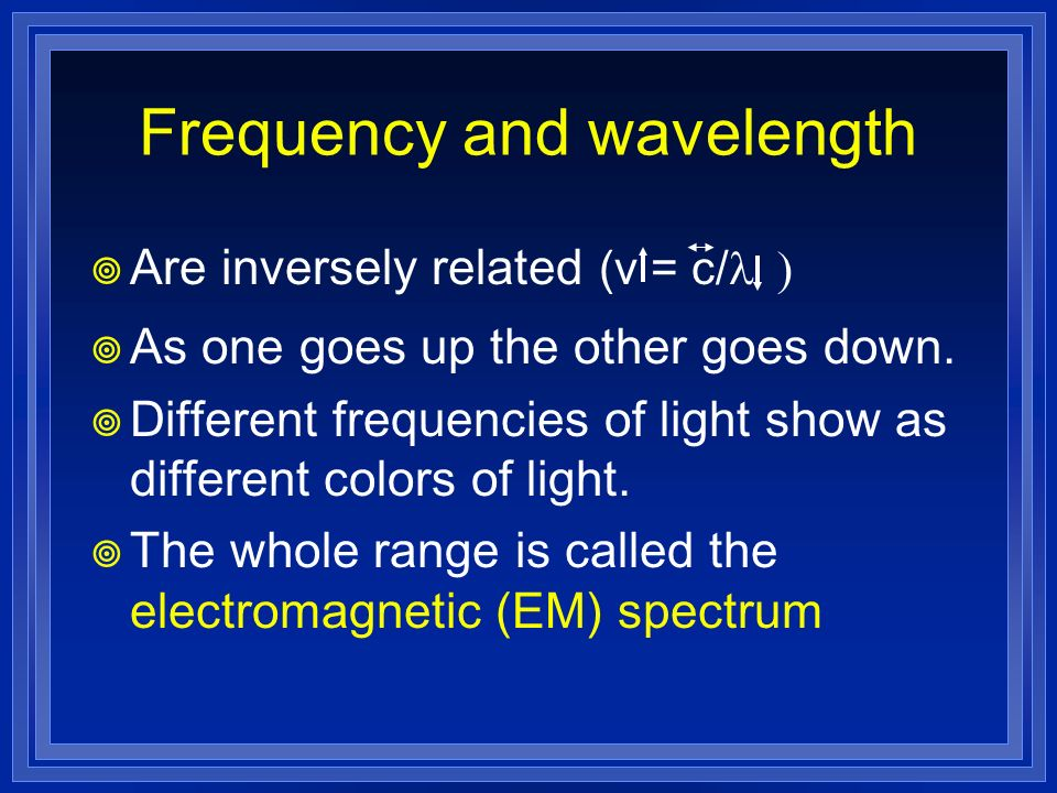 Frequency and wavelength Are inversely related (v = c/ As one goes up the other goes down. Different frequencies of light show as different colors of
